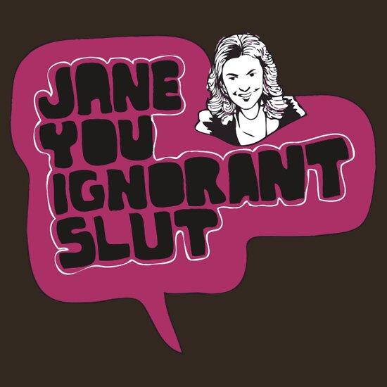 Jane you ignoratn slut