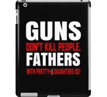 Guns Don't Kill People Fathers With Pretty Daughters Do- Custom Tshirts iPad Case/Skin