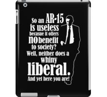 So An AR-15 Is Useless Because It Offers No Benefit To Society? Well Neither Does A Whiny Liberal. And Yet Here You Are - Funny Tshirts iPad Case/Skin