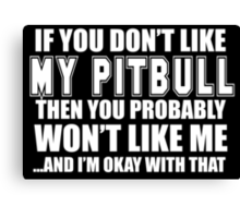 If You Don't Like My Pitbull Then You Probably Won't Like Me And I'm Okay With That- Custom Tshirts Canvas Print