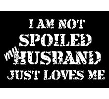 I Am Not Spoiled My Husband Just Loves Me- Custom Tshirts Photographic Print