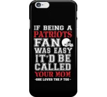 If Being A Patriots Fan Was Easy It'd Be Called Your Mom She Loves The P Too - Custom Tshirts iPhone Case/Skin