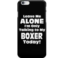 Leave Me Alone I 'm Only Talking To My Boxer Today- Custom Tshirts iPhone Case/Skin