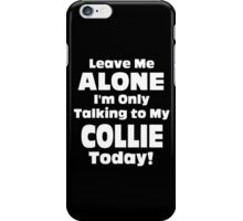 Leave Me Alone I 'm Only Talking To My Collie Today- Custom Tshirts iPhone Case/Skin