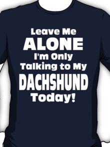 Leave Me Alone I 'm Only Talking To My Dachshund Today- Custom Tshirts T-Shirt