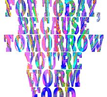 Live for Today, Because Tomorrow You're Worm Food by scribbledeath