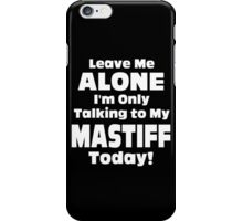 Leave Me Alone I 'm Only Talking To My Mastiff Today- Custom Tshirts iPhone Case/Skin