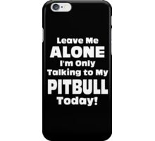 Leave Me Alone I 'm Only Talking To My Pitbull Today- Custom Tshirts iPhone Case/Skin