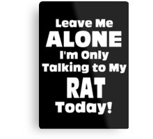 Leave Me Alone I 'm Only Talking To My Rat Today- Custom Tshirts Metal Print