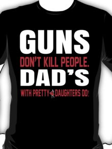 Guns Don't Kill People Dad's With Pretty Daughters Do - Funny Tshirts T-Shirt