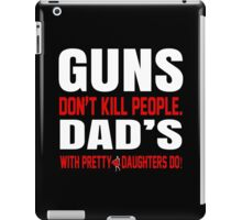 Guns Don't Kill People Dad's With Pretty Daughters Do - Funny Tshirts iPad Case/Skin