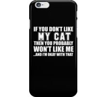 If You Don't Like My Cat Then You Probably Won't Like Me And I'm Okay With That - Funny Tshirts  iPhone Case/Skin