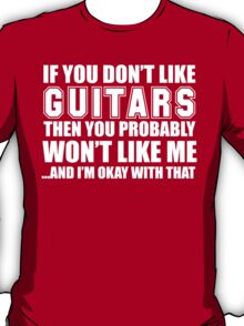 If You Don't Like My Guitars Then You Probably Won't Like Me And I'm Okay With That - Funny Tshirts  T-Shirt