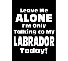 Leave Me Alone I'm Only Talking To My Labrador Today - Limited Edition Tshirts Photographic Print