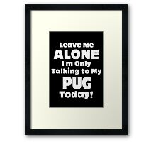 Leave Me Alone I'm Only Talking To My Pug Today - Limited Edition Tshirts Framed Print