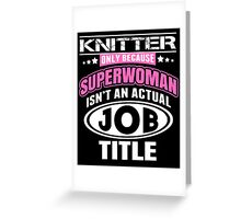 Knitter Only Because Supperwoman Isn't An Actual Job Title - Funny Tshirts Greeting Card