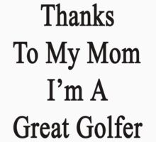 Thanks To My Mom I'm A Great Golfer  by supernova23