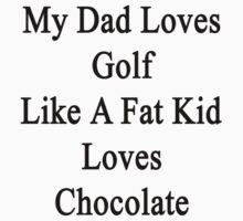 My Dad Loves Golf Like A Fat Kid Loves Chocolate  by supernova23