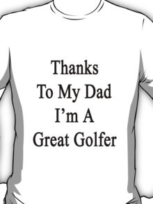 Thanks To My Dad I'm A Great Golfer  T-Shirt