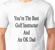 You're The Best Golf Instructor And An OK Dad  Unisex T-Shirt