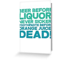 Beer before liquor, Never sicker. Toothpaste before orange juice, dead! Greeting Card