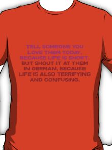 Tell someone you love them today, because life is short But shout it at them in german, because life is also terrifying and confusing T-Shirt