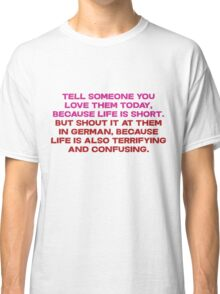 Tell someone you love them today, because life is short But shout it at them in german, because life is also terrifying and confusing Classic T-Shirt