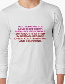 Tell someone you love them today, because life is short But shout it at them in german, because life is also terrifying and confusing Long Sleeve T-Shirt