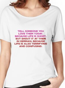 Tell someone you love them today, because life is short But shout it at them in german, because life is also terrifying and confusing Women's Relaxed Fit T-Shirt