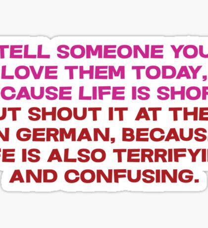 Tell someone you love them today, because life is short But shout it at them in german, because life is also terrifying and confusing Sticker