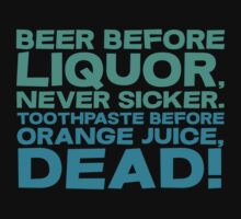 Beer before liquor, Never sicker. Toothpaste before orange juice, dead! by SlubberBub