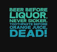 Beer before liquor, Never sicker. Toothpaste before orange juice, dead! Unisex T-Shirt