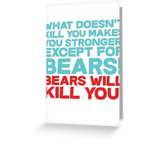 What doesn't kill you makes you stronger, except for bears, bears will kill you! Greeting Card