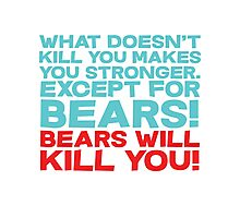 What doesn't kill you makes you stronger, except for bears, bears will kill you! Photographic Print