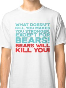 What doesn't kill you makes you stronger, except for bears, bears will kill you! Classic T-Shirt