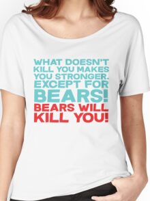 What doesn't kill you makes you stronger, except for bears, bears will kill you! Women's Relaxed Fit T-Shirt