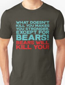 What doesn't kill you makes you stronger, except for bears, bears will kill you! T-Shirt