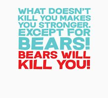 What doesn't kill you makes you stronger, except for bears, bears will kill you! Unisex T-Shirt
