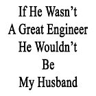 If He Wasn't A Great Engineer He Wouldn't Be My Husband  by supernova23