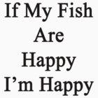 If My Fish Are Happy I'm Happy  by supernova23