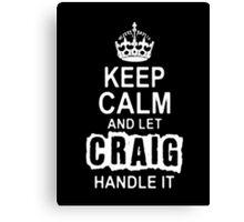 Keep Calm and let Craig handle it -Tshirts & Hoddies Canvas Print