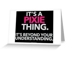 'It's a Pixie Thing Beyond Your Understanding' T-Shirts, Hoodies, Accessories and Gifts Greeting Card