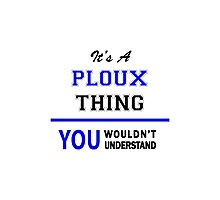 It's a PLOUX thing, you wouldn't understand !! Photographic Print