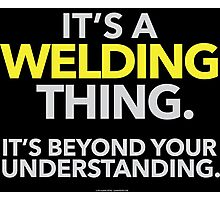 'It's a Welding Thing Beyond Your Understanding' T-Shirts, Hoodies, Accessories and Gifts Photographic Print