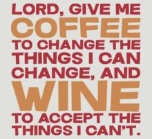 Lord, Give me Coffee to change the things i can change, and wine to accept the things I can't. by SlubberBub