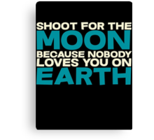 Shoot for the moon because nobody loves you on earth Canvas Print