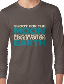 Shoot for the moon because nobody loves you on earth Long Sleeve T-Shirt