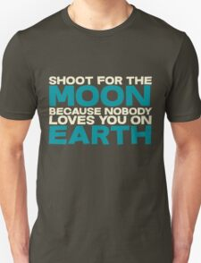 Shoot for the moon because nobody loves you on earth T-Shirt