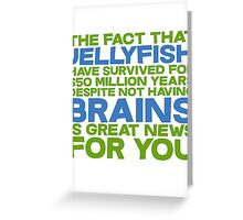 The fact that Jellyfish have survived for 650 million years despite not having brains is great news for you Greeting Card