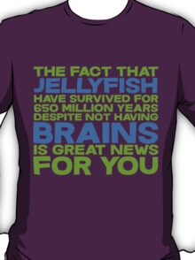 The fact that Jellyfish have survived for 650 million years despite not having brains is great news for you T-Shirt